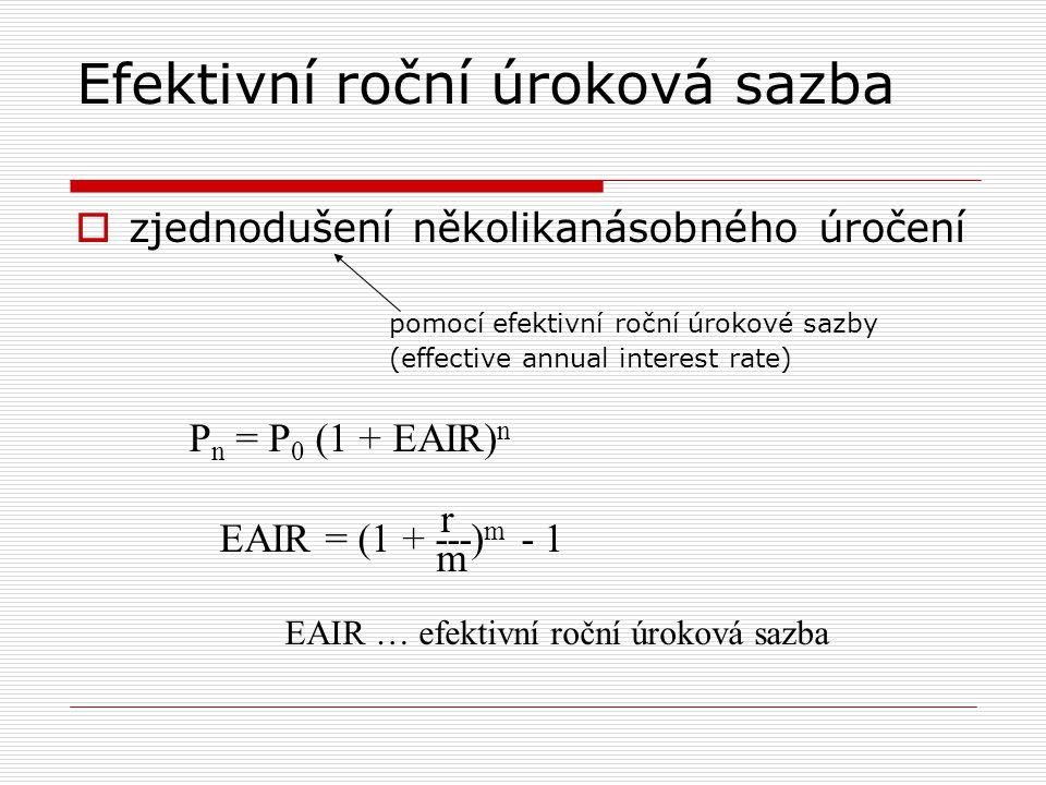 Efektivní roční úroková sazba  zjednodušení několikanásobného úročení pomocí efektivní roční úrokové sazby (effective annual interest rate) P n = P 0 (1 + EAIR) n r EAIR = (1 + ---) m - 1 m EAIR … efektivní roční úroková sazba
