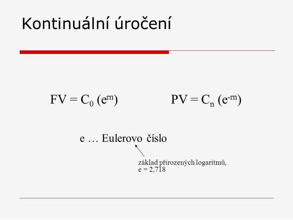 Kontinuální úročení FV = C 0 (e rn ) PV = C n (e -rn ) e … Eulerovo číslo základ přirozených logaritmů, e = 2,718