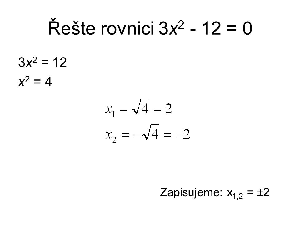 Řešte rovnici 3x 2 - 12 = 0 3x 2 = 12 x 2 = 4 Zapisujeme: x 1,2 = ±2