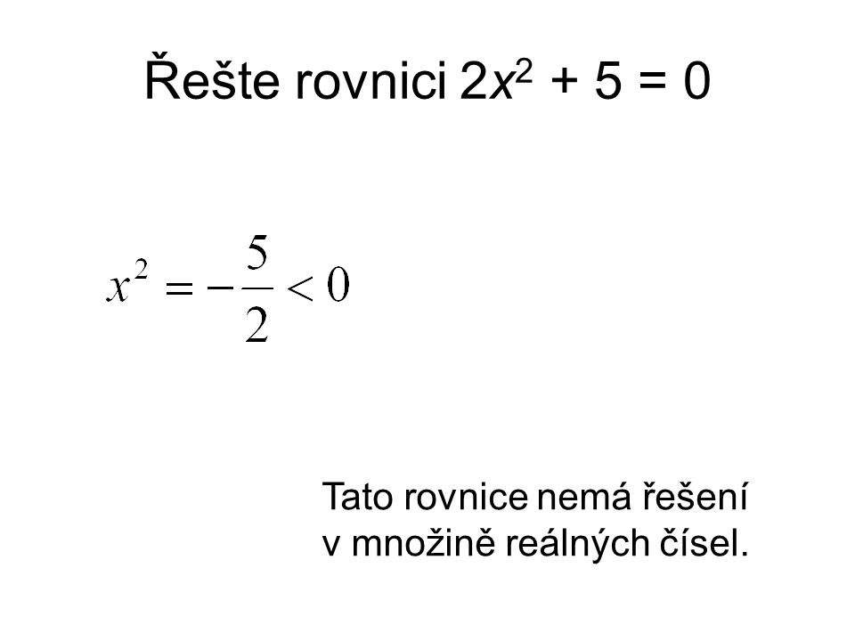 Řešte rovnici 2x 2 + 5 = 0 Tato rovnice nemá řešení v množině reálných čísel.
