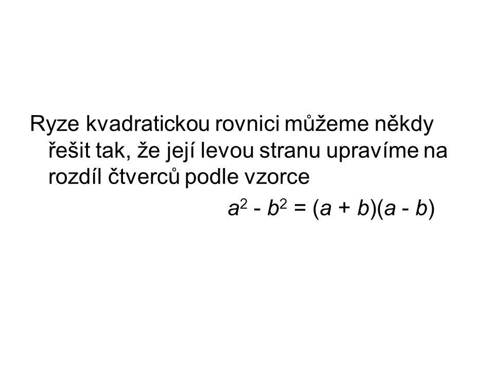 Ryze kvadratickou rovnici můžeme někdy řešit tak, že její levou stranu upravíme na rozdíl čtverců podle vzorce a 2 - b 2 = (a + b)(a - b)