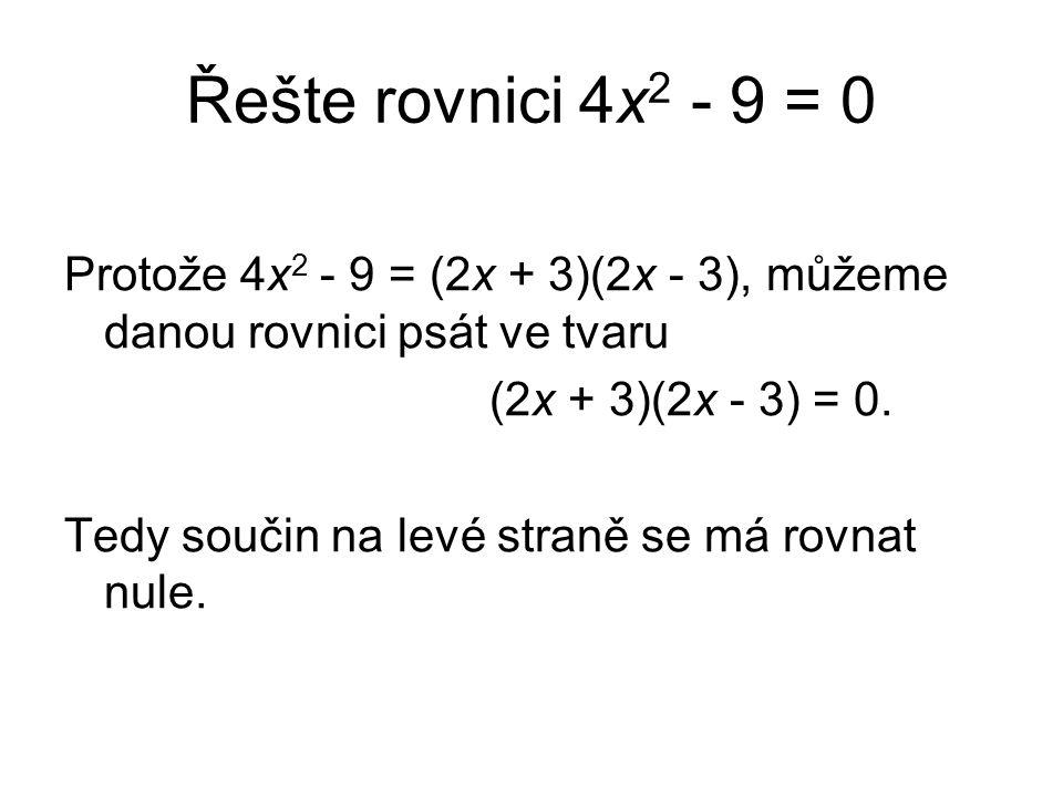 Řešte rovnici 4x 2 - 9 = 0 Protože 4x 2 - 9 = (2x + 3)(2x - 3), můžeme danou rovnici psát ve tvaru (2x + 3)(2x - 3) = 0.