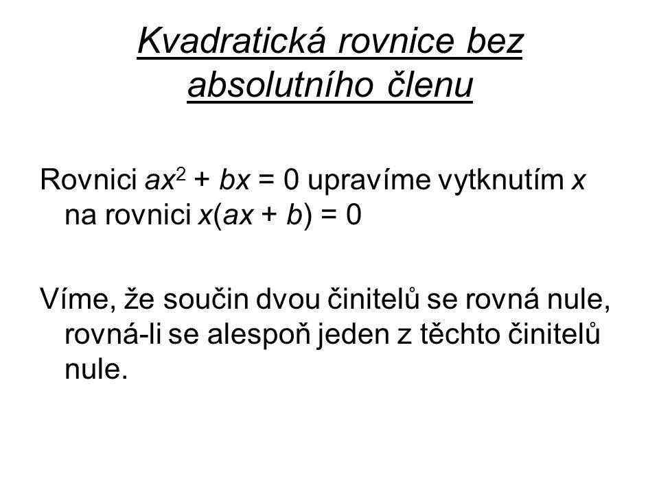 Kvadratická rovnice bez absolutního členu Rovnici ax 2 + bx = 0 upravíme vytknutím x na rovnici x(ax + b) = 0 Víme, že součin dvou činitelů se rovná nule, rovná-li se alespoň jeden z těchto činitelů nule.