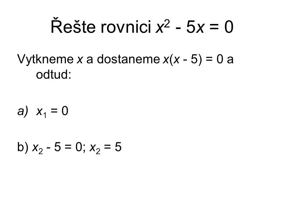 Řešte rovnici x 2 - 5x = 0 Vytkneme x a dostaneme x(x - 5) = 0 a odtud: a)x 1 = 0 b) x 2 - 5 = 0; x 2 = 5