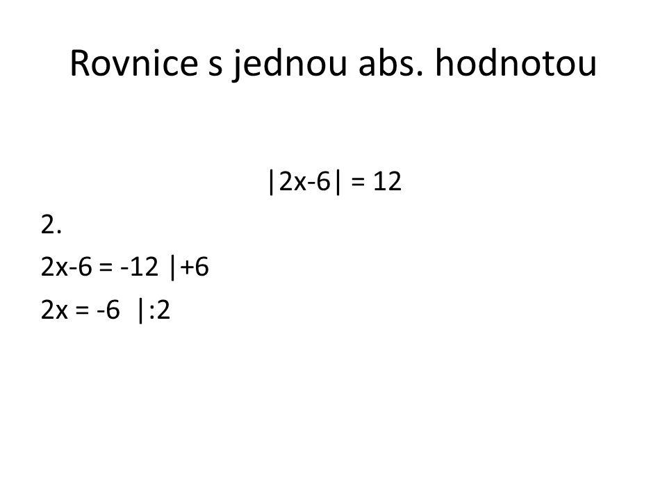 Rovnice s jednou abs. hodnotou |2x-6| = 12 2. 2x-6 = -12 |+6 2x = -6 |:2