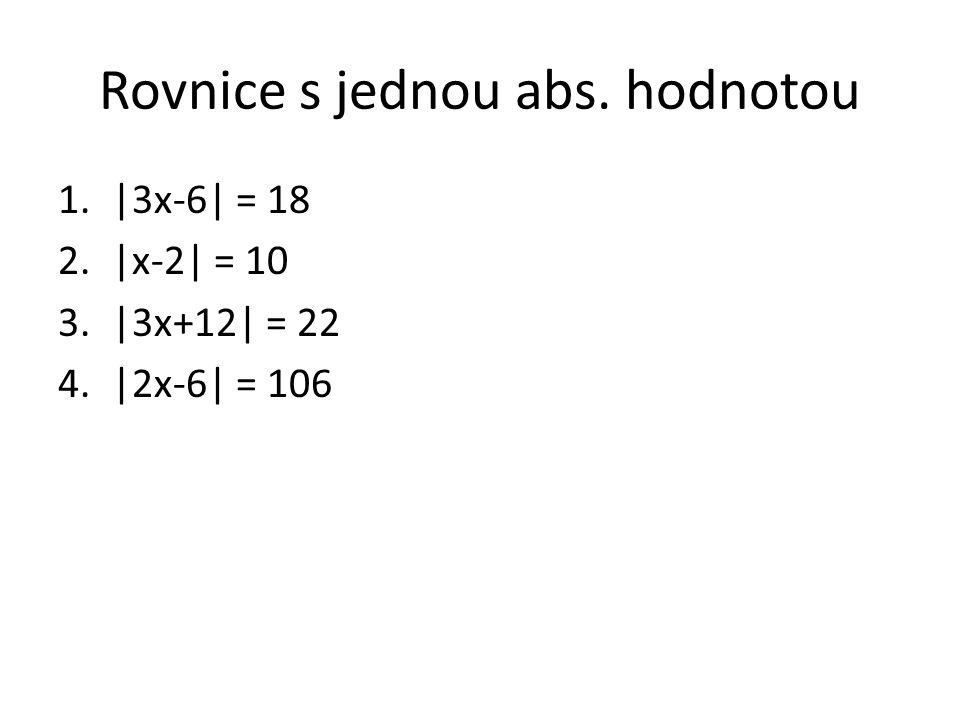Rovnice s jednou abs. hodnotou 1.|3x-6| = 18 2.|x-2| = 10 3.|3x+12| = 22 4.|2x-6| = 106