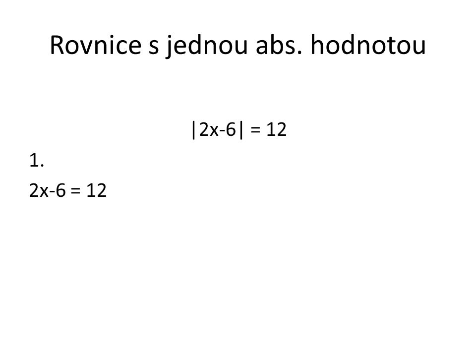 Rovnice s jednou abs. hodnotou |2x-6| = 12 1. 2x-6 = 12