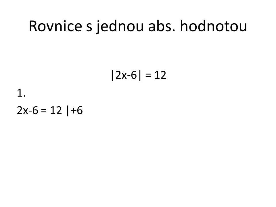 Rovnice s jednou abs. hodnotou |2x-6| = 12 1. 2x-6 = 12 |+6