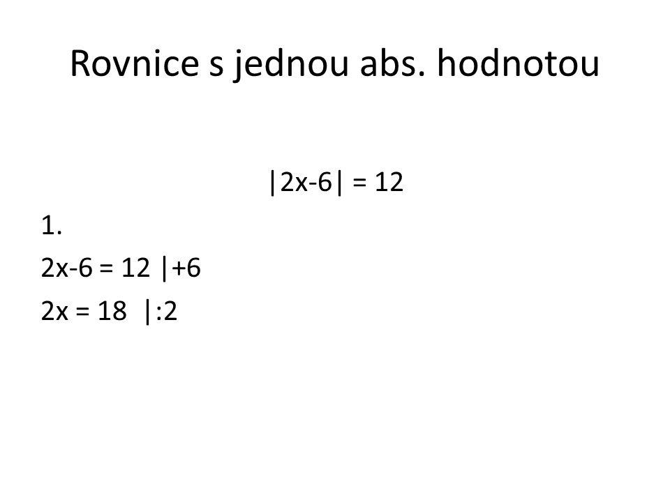 Rovnice s jednou abs. hodnotou |2x-6| = 12 1. 2x-6 = 12 |+6 2x = 18 |:2