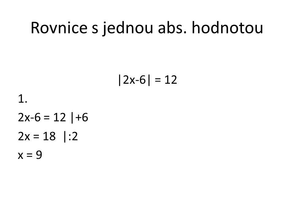 Rovnice s jednou abs. hodnotou |2x-6| = 12 1. 2x-6 = 12 |+6 2x = 18 |:2 x = 9