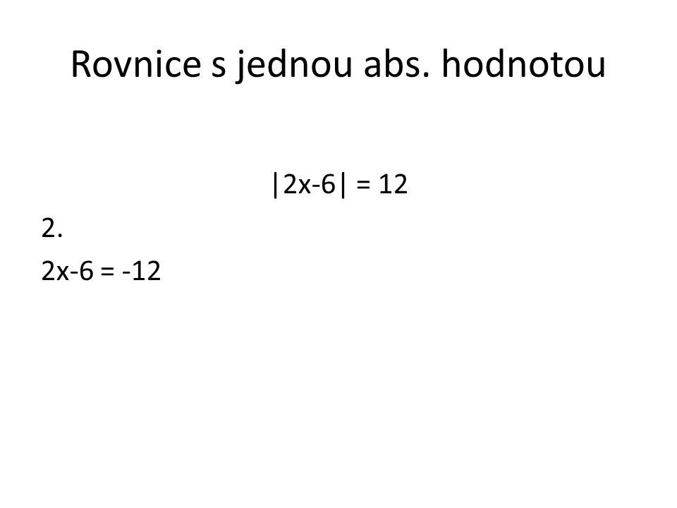 Rovnice s jednou abs. hodnotou |2x-6| = 12 2. 2x-6 = -12