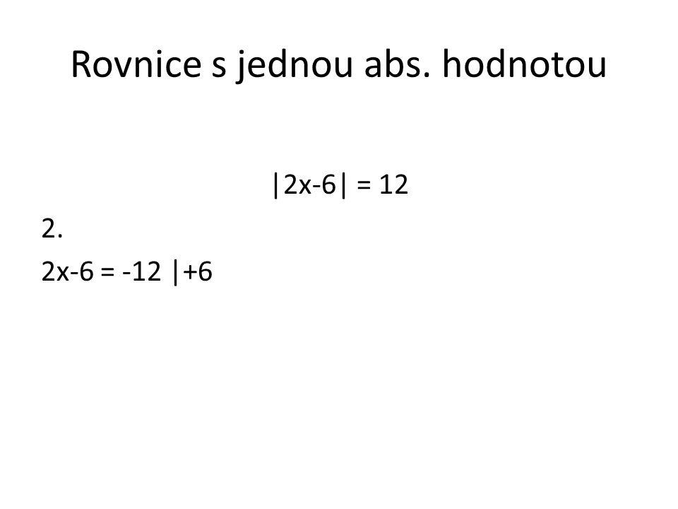 Rovnice s jednou abs. hodnotou |2x-6| = 12 2. 2x-6 = -12 |+6
