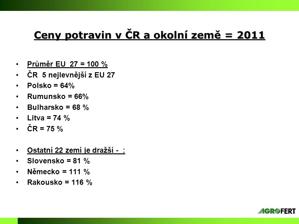 Ceny potravin v ČR a okolní země = 2011 Průměr EU 27 = 100 % ČR 5 nejlevnější z EU 27 Polsko = 64% Rumunsko = 66% Bulharsko = 68 % Litva = 74 % ČR = 7