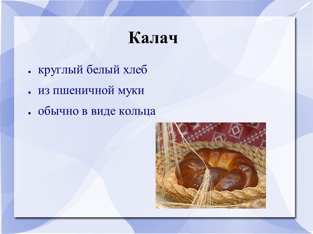 Калач ● круглый белый хлеб ● из пшеничной муки ● обычно в виде кольца