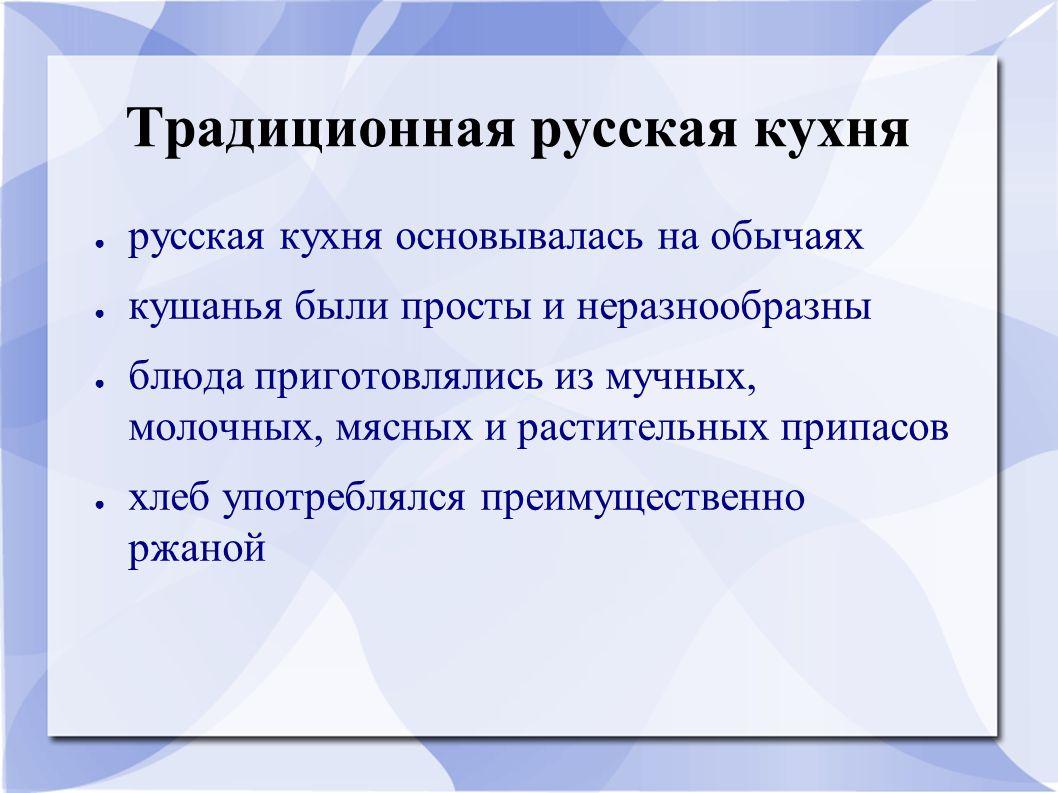 Традиционная русская кухня ● русская кухня основывалась на обычаях ● кушанья были просты и неразнообразны ● блюда приготовлялись из мучных, молочных,