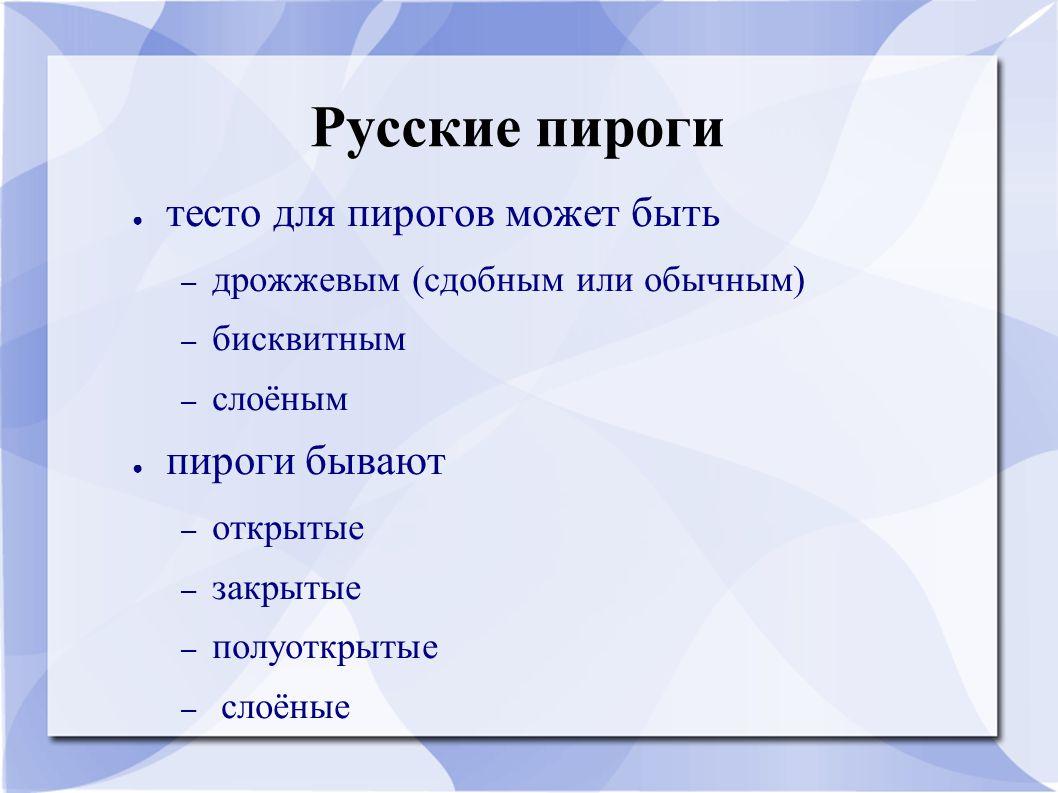 Русские пироги ● тесто для пирогов может быть – дрожжевым (сдобным или обычным) – бисквитным – слоёным ● пироги бывают – открытые – закрытые – полуоткрытые – слоёные