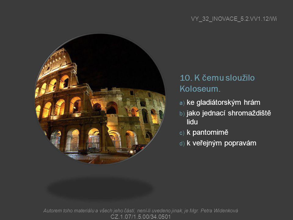 10. K čemu sloužilo Koloseum. a) ke gladiátorským hrám b) jako jednací shromaždiště lidu c) k pantomimě d) k veřejným popravám VY_32_INOVACE_5.2.VV1.1