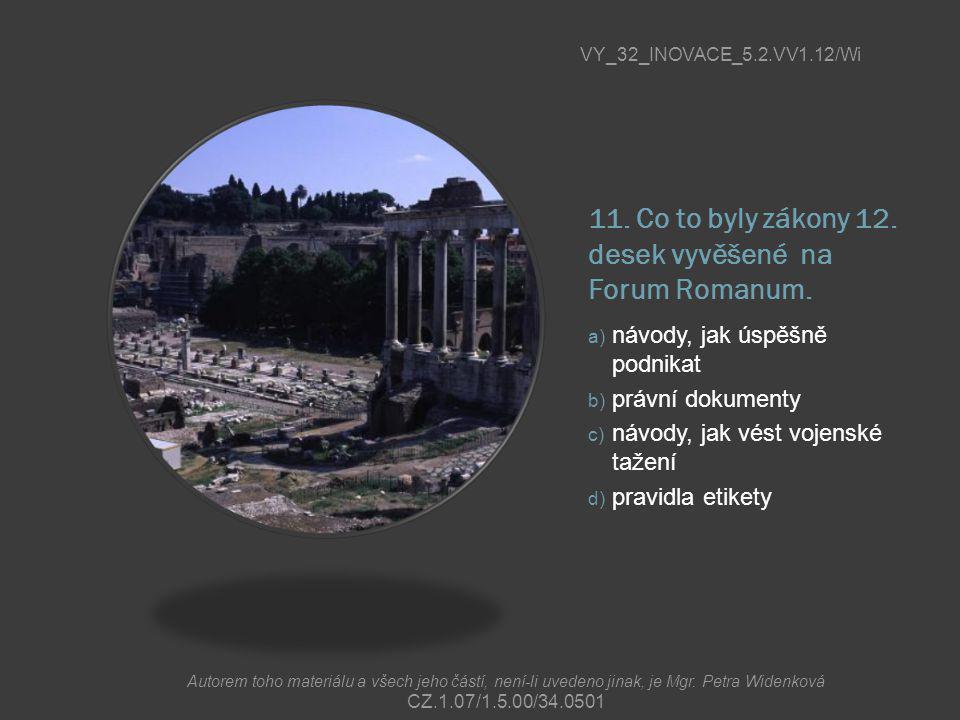 11. Co to byly zákony 12. desek vyvěšené na Forum Romanum. a) návody, jak úspěšně podnikat b) právní dokumenty c) návody, jak vést vojenské tažení d)