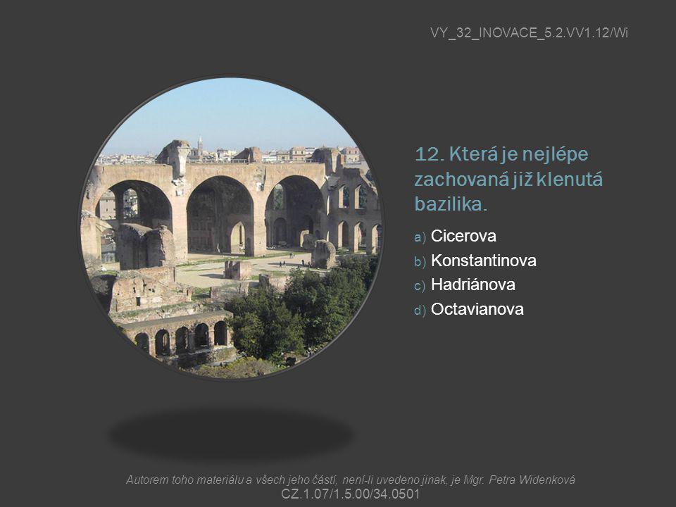 12. Která je nejlépe zachovaná již klenutá bazilika. a) Cicerova b) Konstantinova c) Hadriánova d) Octavianova VY_32_INOVACE_5.2.VV1.12/Wi Autorem toh