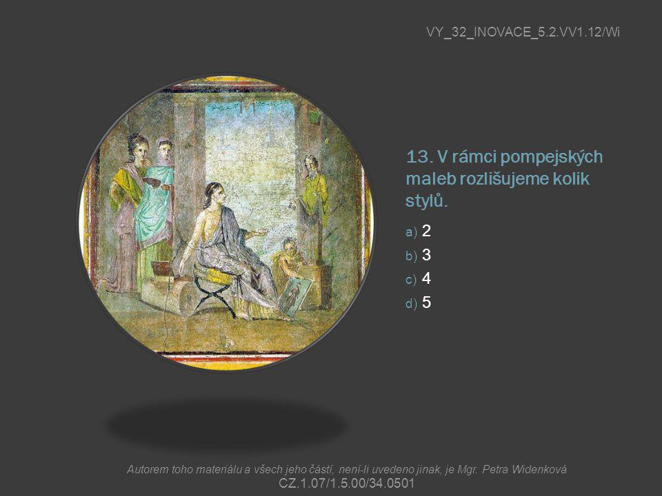 13. V rámci pompejských maleb rozlišujeme kolik stylů. a) 2 b) 3 c) 4 d) 5 VY_32_INOVACE_5.2.VV1.12/Wi Autorem toho materiálu a všech jeho částí, není