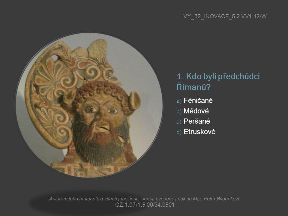 1. Kdo byli předchůdci Římanů? a) Féničané b) Médové c) Peršané d) Etruskové VY_32_INOVACE_5.2.VV1.12/Wi Autorem toho materiálu a všech jeho částí, ne