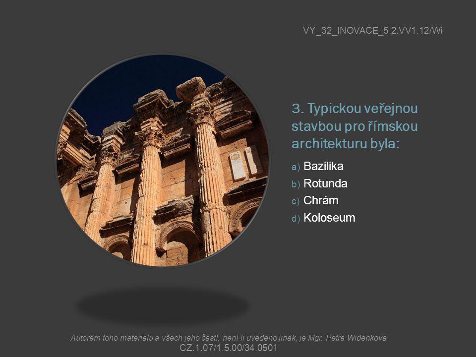 3. Typickou veřejnou stavbou pro římskou architekturu byla: a) Bazilika b) Rotunda c) Chrám d) Koloseum VY_32_INOVACE_5.2.VV1.12/Wi Autorem toho mater
