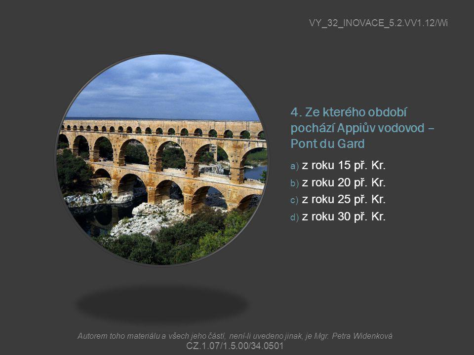 4. Ze kterého období pochází Appiův vodovod – Pont du Gard a) z roku 15 př. Kr. b) z roku 20 př. Kr. c) z roku 25 př. Kr. d) z roku 30 př. Kr. VY_32_I