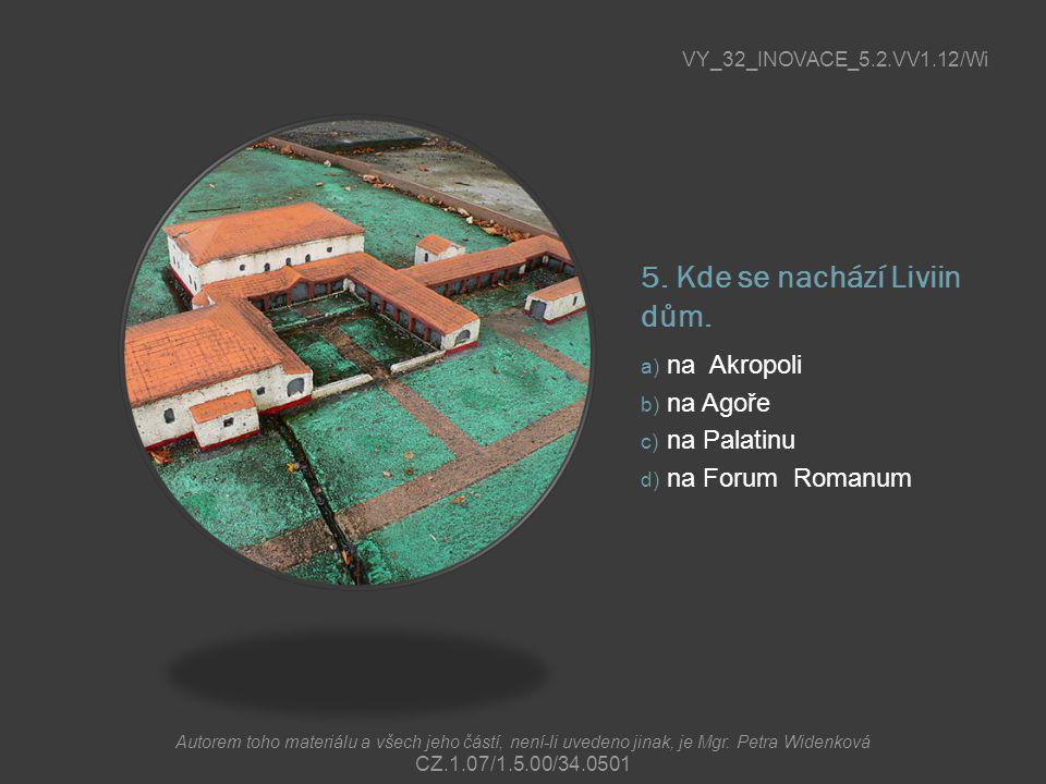 5. Kde se nachází Liviin dům. a) na Akropoli b) na Agoře c) na Palatinu d) na Forum Romanum VY_32_INOVACE_5.2.VV1.12/Wi Autorem toho materiálu a všech