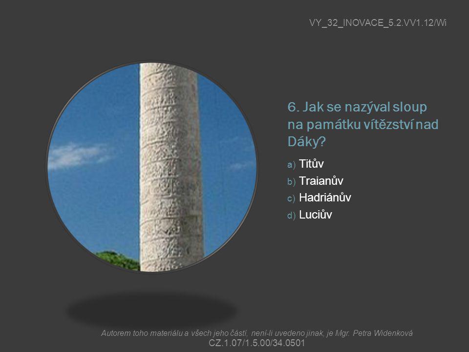6. Jak se nazýval sloup na památku vítězství nad Dáky? a) Titův b) Traianův c) Hadriánův d) Luciův VY_32_INOVACE_5.2.VV1.12/Wi Autorem toho materiálu