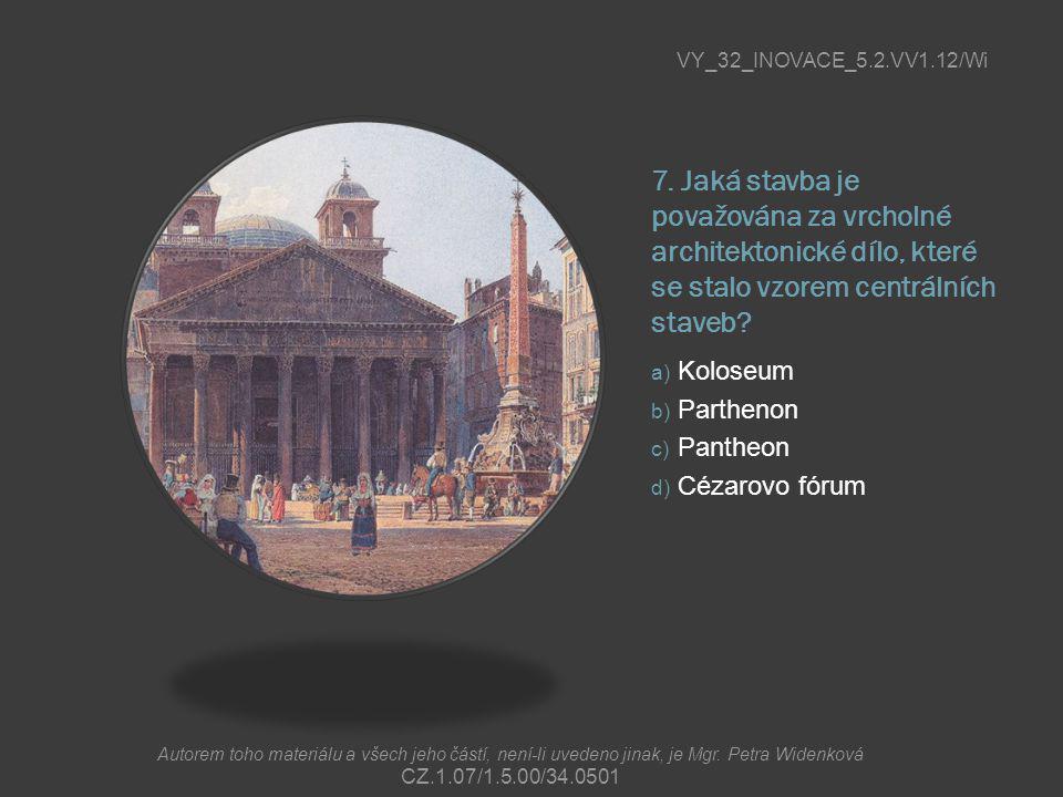 7. Jaká stavba je považována za vrcholné architektonické dílo, které se stalo vzorem centrálních staveb? a) Koloseum b) Parthenon c) Pantheon d) Cézar