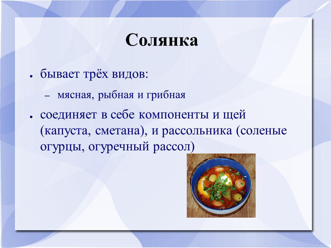 Солянка ● бывает трёх видов: – мясная, рыбная и грибная ● соединяет в себе компоненты и щей (капуста, сметана), и рассольника (соленые огурцы, огуречный рассол)