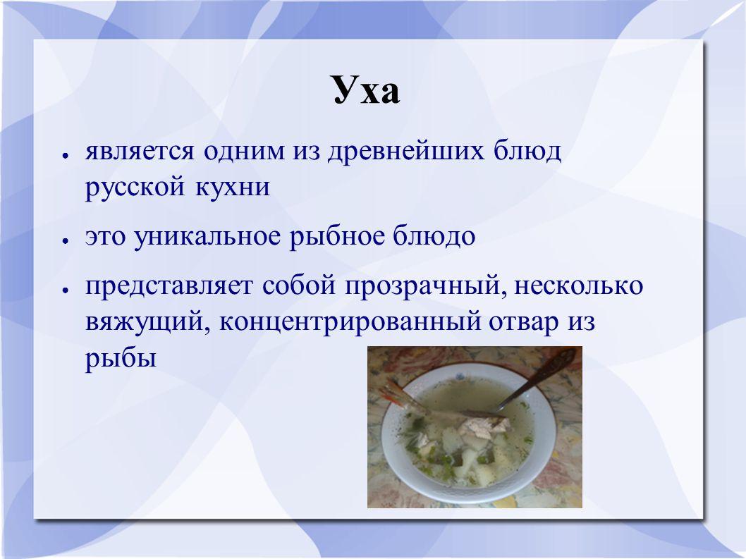 Уха ● является одним из древнейших блюд русской кухни ● это уникальное рыбное блюдо ● представляет собой прозрачный, несколько вяжущий, концентрированный отвар из рыбы