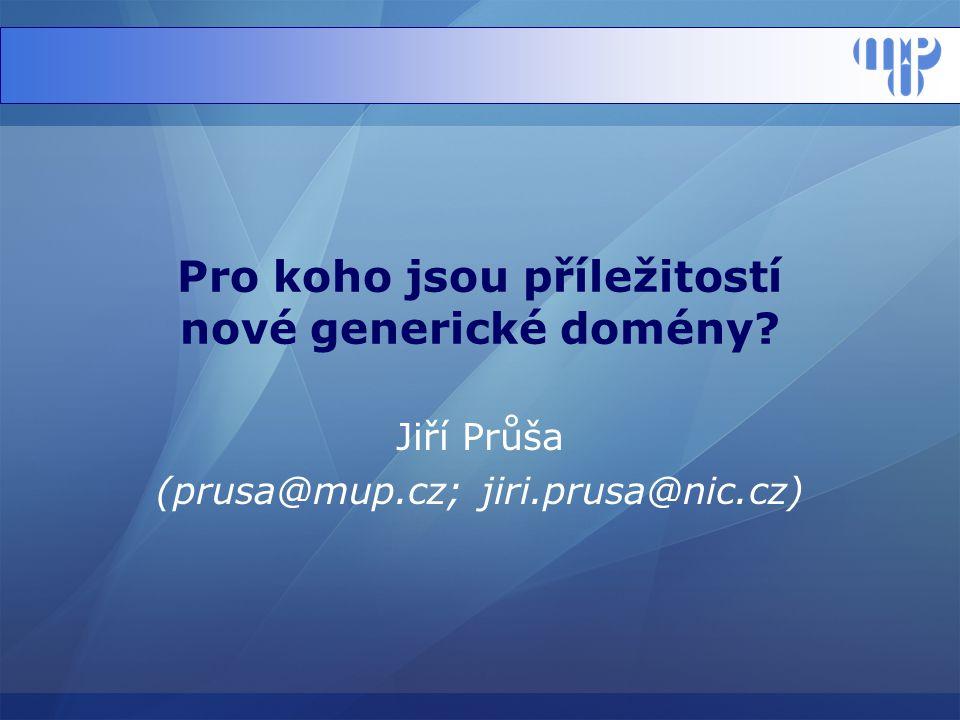 Pro koho jsou příležitostí nové generické domény? Jiří Průša (prusa@mup.cz; jiri.prusa@nic.cz)