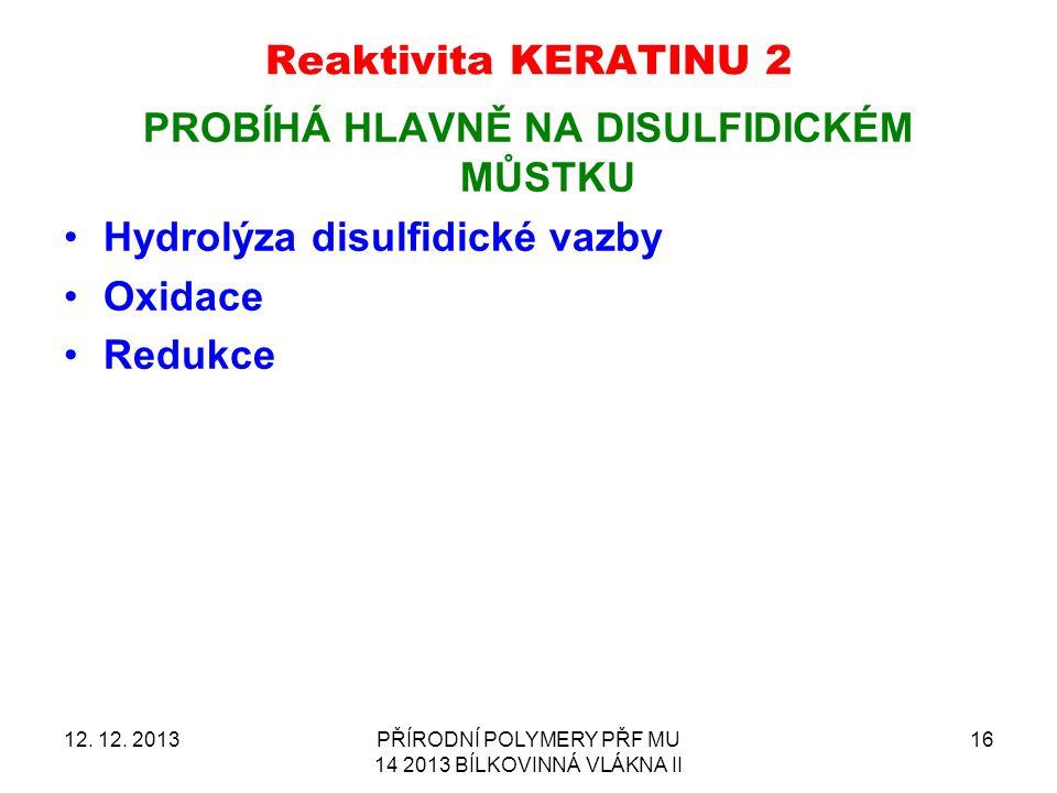 Reaktivita KERATINU 2 PROBÍHÁ HLAVNĚ NA DISULFIDICKÉM MŮSTKU Hydrolýza disulfidické vazby Oxidace Redukce 12. 12. 2013PŘÍRODNÍ POLYMERY PŘF MU 14 2013