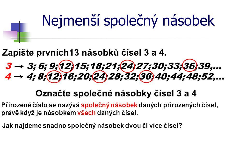 Nejmenší společný násobek Zapište prvních13 násobků čísel 3 a 4. 3 Označte společné násobky čísel 3 a 4 3;6;9;12;15;18;21;24;27;30;33;36; 39,… 44;8;12