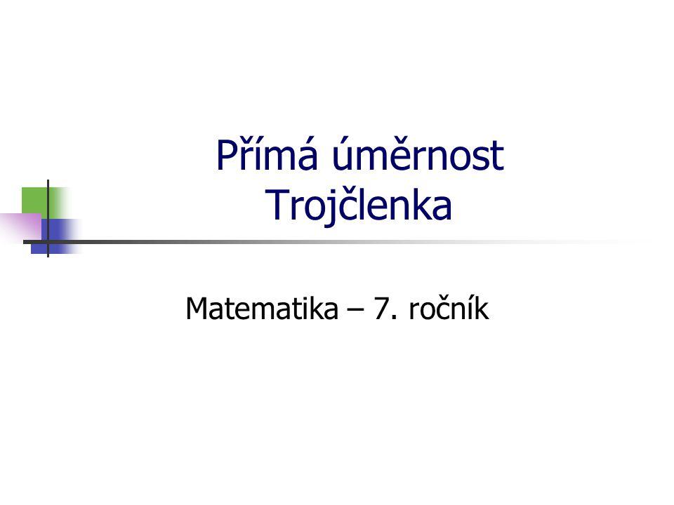 Přímá úměrnost Trojčlenka Matematika – 7. ročník