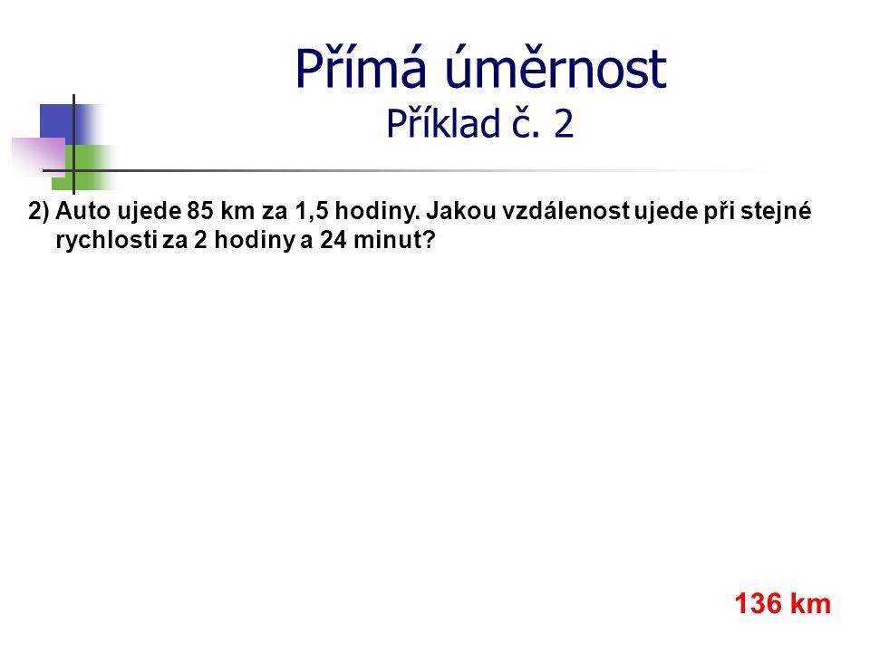 Přímá úměrnost Příklad č. 2 2) Auto ujede 85 km za 1,5 hodiny. Jakou vzdálenost ujede při stejné rychlosti za 2 hodiny a 24 minut? 136 km