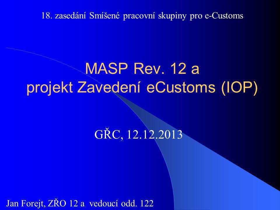 MASP Rev. 12 a projekt Zavedení eCustoms (IOP) GŘC, 12.12.2013 Jan Forejt, ZŘO 12 a vedoucí odd. 122 e-Customs 18. zasedání Smíšené pracovní skupiny p