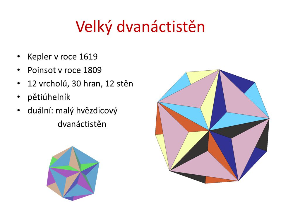 Velký dvanáctistěn Kepler v roce 1619 Poinsot v roce 1809 12 vrcholů, 30 hran, 12 stěn pětiúhelník duální: malý hvězdicový dvanáctistěn