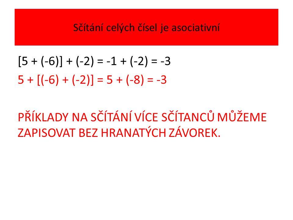Sčítání celých čísel je asociativní [5 + (-6)] + (-2) = -1 + (-2) = -3 5 + [(-6) + (-2)] = 5 + (-8) = -3 PŘÍKLADY NA SČÍTÁNÍ VÍCE SČÍTANCŮ MŮŽEME ZAPISOVAT BEZ HRANATÝCH ZÁVOREK.