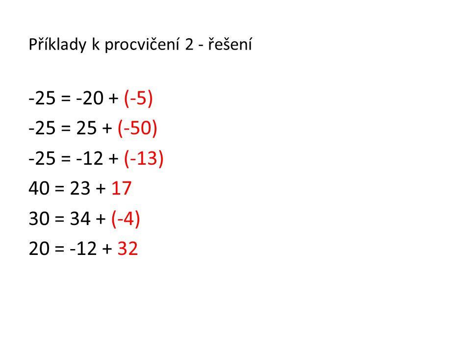 Příklady k procvičení 2 - řešení -25 = -20 + (-5) -25 = 25 + (-50) -25 = -12 + (-13) 40 = 23 + 17 30 = 34 + (-4) 20 = -12 + 32