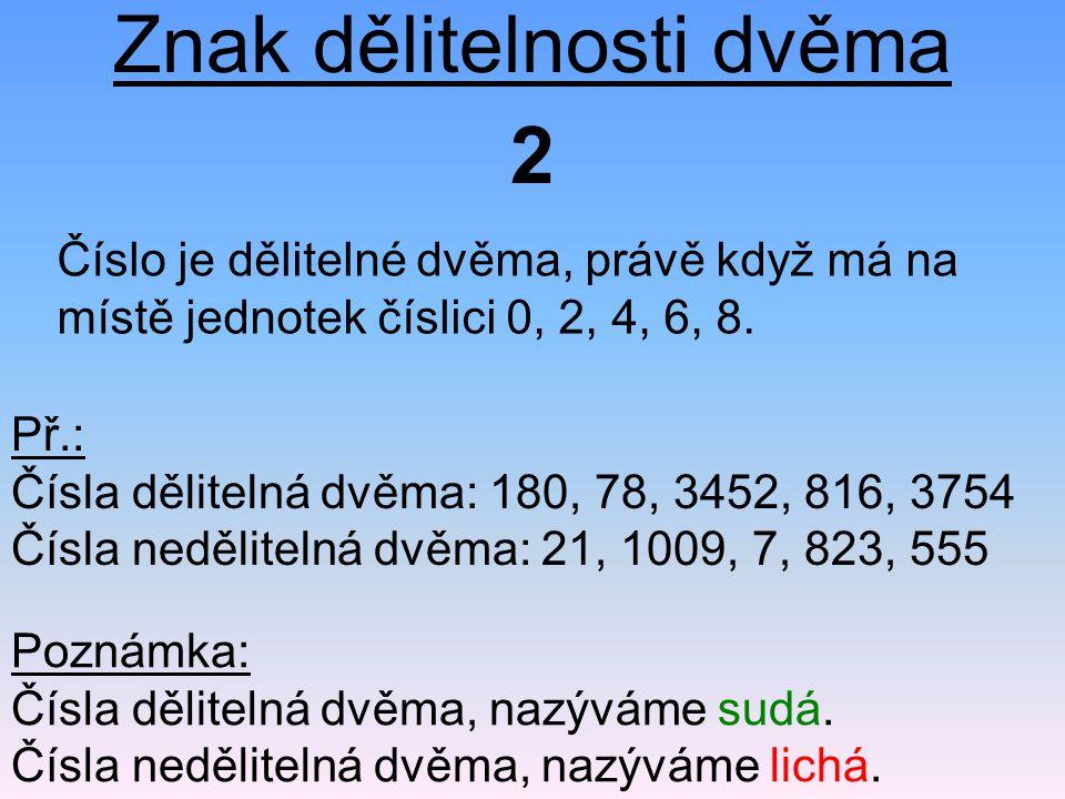 Znak dělitelnosti dvěma Číslo je dělitelné dvěma, právě když má na místě jednotek číslici 0, 2, 4, 6, 8. 2 Př.: Čísla dělitelná dvěma: 180, 78, 3452,