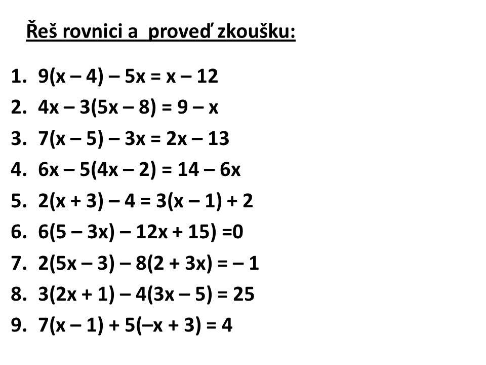 Řeš rovnici a proveď zkoušku: 1.9(x – 4) – 5x = x – 12 2.4x – 3(5x – 8) = 9 – x 3.7(x – 5) – 3x = 2x – 13 4.6x – 5(4x – 2) = 14 – 6x 5.2(x + 3) – 4 =