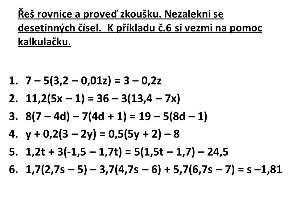 Řeš rovnice a proveď zkoušku. Nezalekni se desetinných čísel. K příkladu č.6 si vezmi na pomoc kalkulačku. 1.7 – 5(3,2 – 0,01z) = 3 – 0,2z 2.11,2(5x –