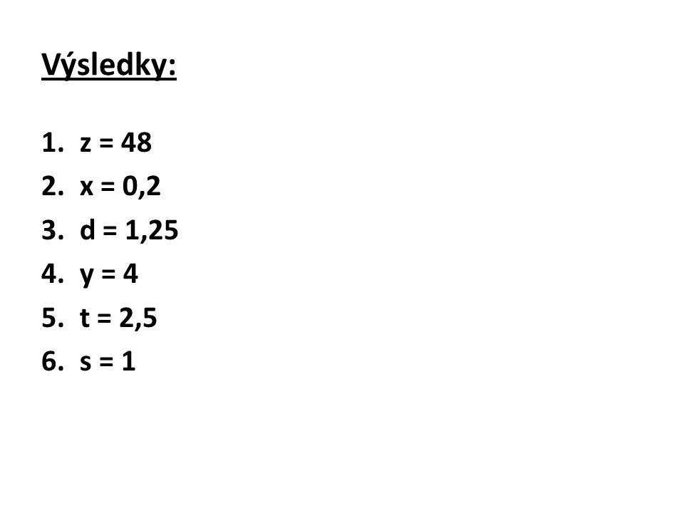 Výsledky: 1.z = 48 2.x = 0,2 3.d = 1,25 4.y = 4 5.t = 2,5 6.s = 1