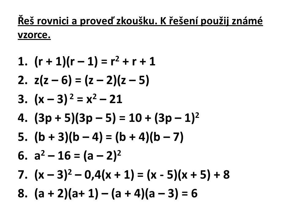 Řeš rovnici a proveď zkoušku. K řešení použij známé vzorce. 1.(r + 1)(r – 1) = r 2 + r + 1 2.z(z – 6) = (z – 2)(z – 5) 3.(x – 3) 2 = x 2 – 21 4.(3p +