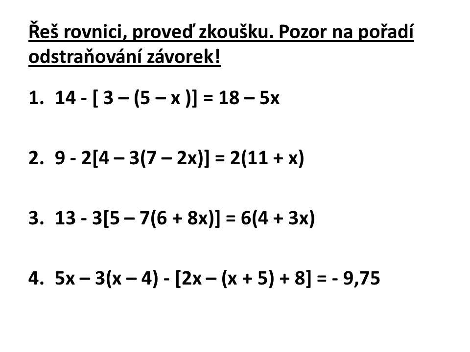 Řeš rovnici, proveď zkoušku. Pozor na pořadí odstraňování závorek! 1.14 - [ 3 – (5 – x )] = 18 – 5x 2.9 - 2[4 – 3(7 – 2x)] = 2(11 + x) 3.13 - 3[5 – 7(