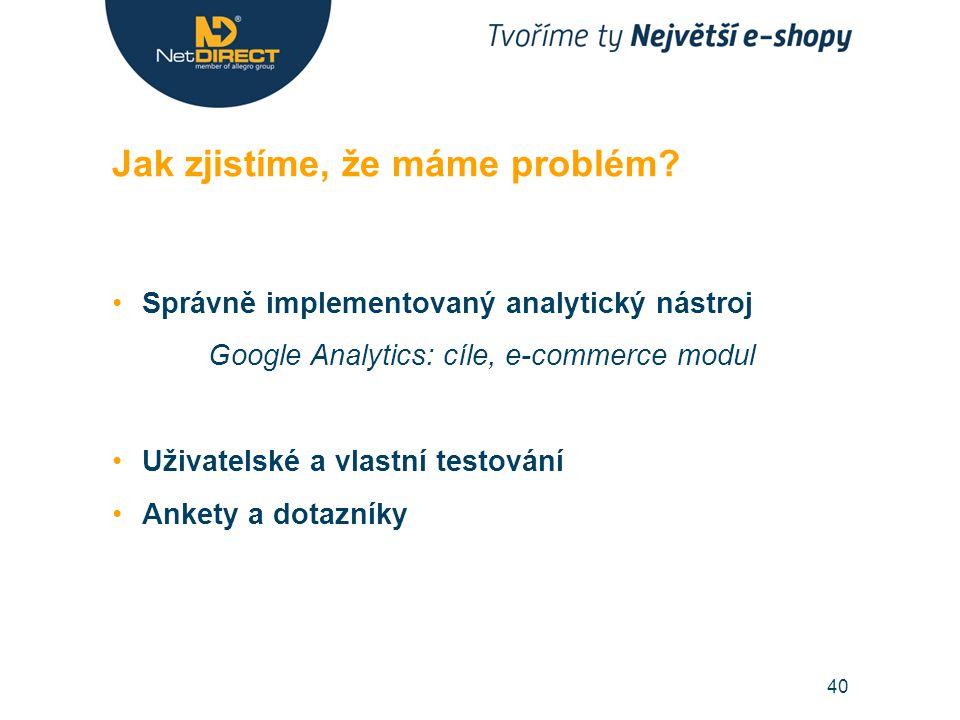 Správně implementovaný analytický nástroj Google Analytics: cíle, e-commerce modul Uživatelské a vlastní testování Ankety a dotazníky Jak zjistíme, že máme problém.