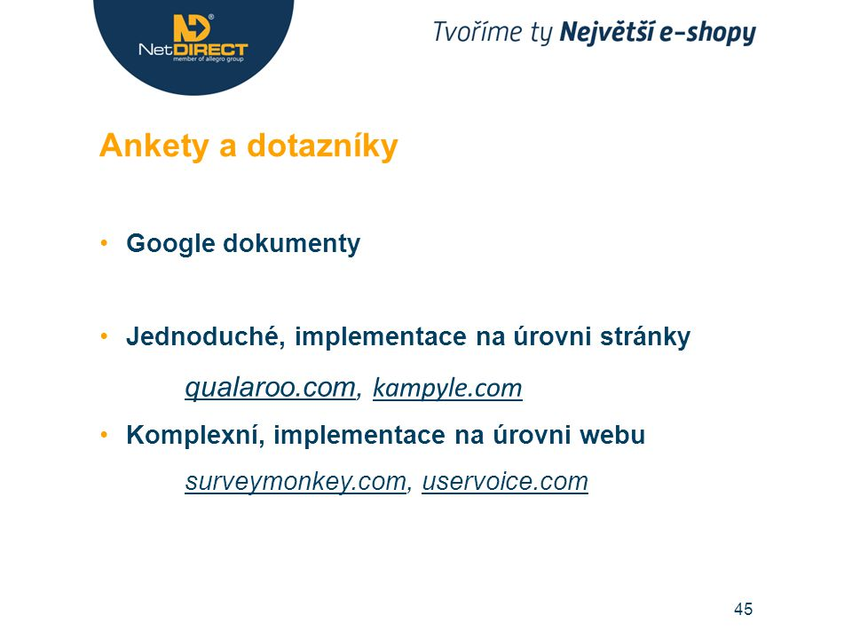Google dokumenty Jednoduché, implementace na úrovni stránky qualaroo.comqualaroo.com, kampyle.com kampyle.com Komplexní, implementace na úrovni webu surveymonkey.comsurveymonkey.com, uservoice.comuservoice.com Ankety a dotazníky 45