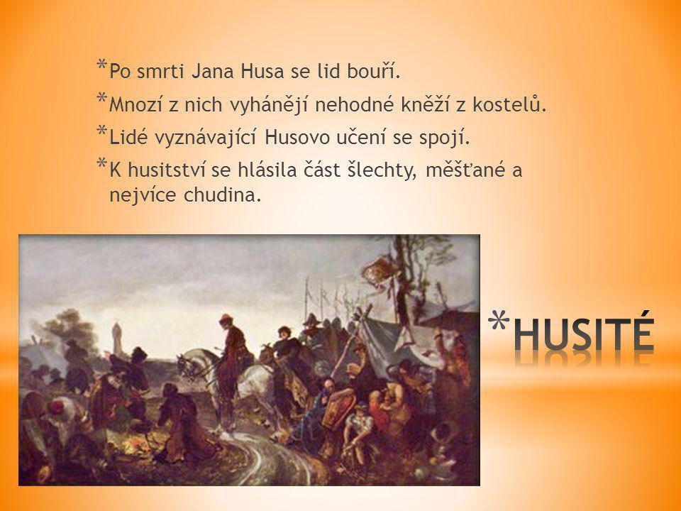 * Po smrti Jana Husa se lid bouří. * Mnozí z nich vyhánějí nehodné kněží z kostelů. * Lidé vyznávající Husovo učení se spojí. * K husitství se hlásila